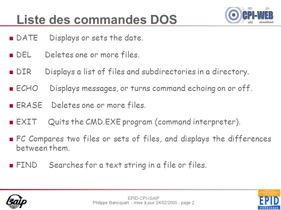 EPID-CPI-ISAIP Philippe Bancquart - mise à jour 24/02/2005 - page 3 Liste des commandes DOS FIND Searches for a text string in a file or files.
