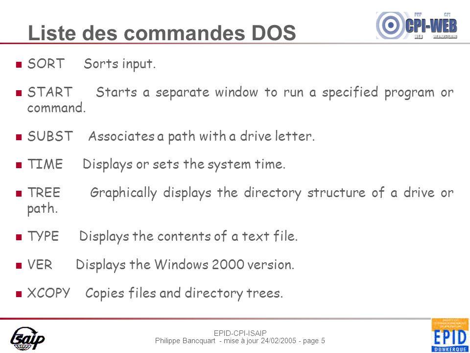 EPID-CPI-ISAIP Philippe Bancquart - mise à jour 24/02/2005 - page 16 Exos fichiers Création dun fichier contenant laide des commandes DOS, on le nomme doshelp Copier le fichier en lappelant doshelpbis.