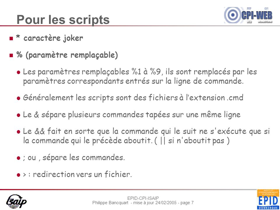 EPID-CPI-ISAIP Philippe Bancquart - mise à jour 24/02/2005 - page 7 Pour les scripts * caractère joker % (paramètre remplaçable) Les paramètres remplaçables %1 à %9, ils sont remplacés par les paramètres correspondants entrés sur la ligne de commande.
