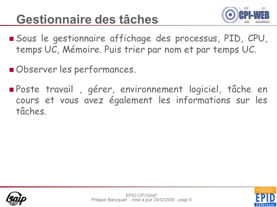 EPID-CPI-ISAIP Philippe Bancquart - mise à jour 24/02/2005 - page 9 Gestionnaire des tâches Sous le gestionnaire affichage des processus, PID, CPU, temps UC, Mémoire.