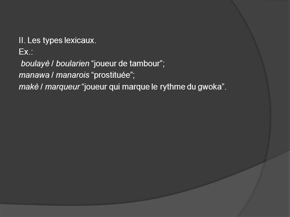II. Les types lexicaux. Ex.: boulayè / boularien joueur de tambour; manawa / manarois prostituée; makè / marqueur joueur qui marque le rythme du gwoka