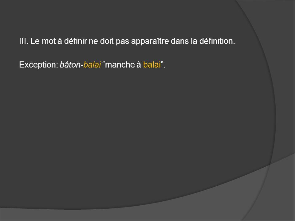 III. Le mot à définir ne doit pas apparaître dans la définition. Exception: bâton-balai manche à balai.
