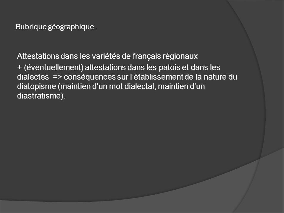 Rubrique géographique. Attestations dans les variétés de français régionaux + (éventuellement) attestations dans les patois et dans les dialectes => c