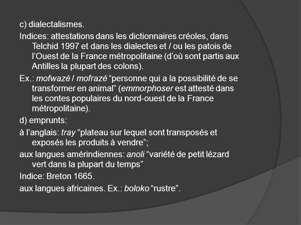 c) dialectalismes. Indices: attestations dans les dictionnaires créoles, dans Telchid 1997 et dans les dialectes et / ou les patois de lOuest de la Fr