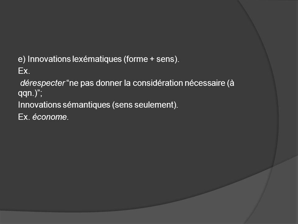 e) Innovations lexématiques (forme + sens). Ex. dérespecter ne pas donner la considération nécessaire (à qqn.); Innovations sémantiques (sens seulemen