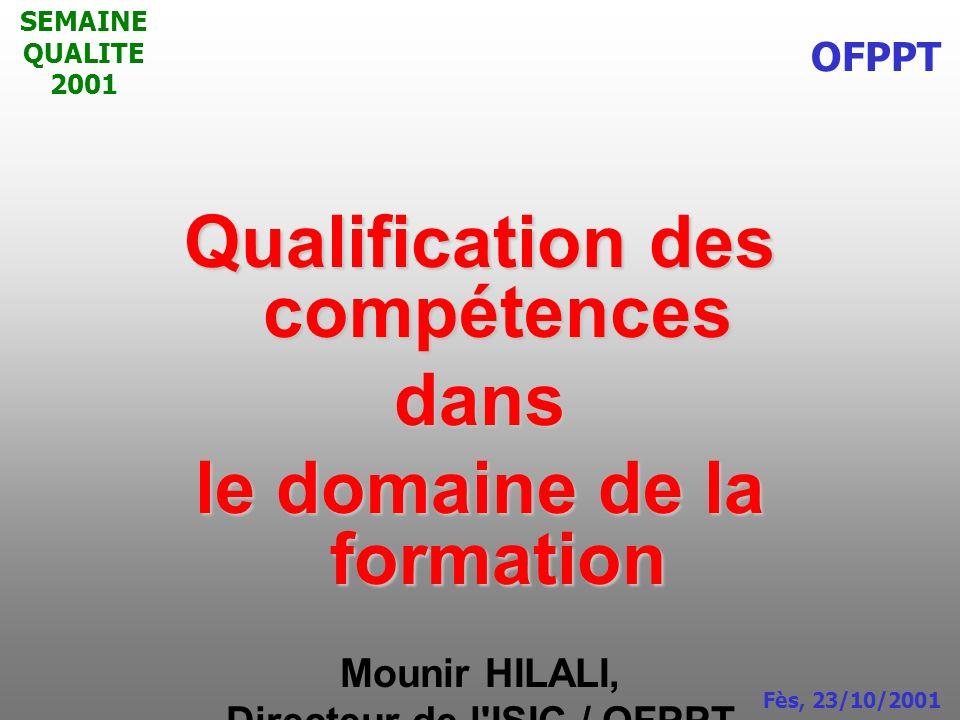 SEMAINE QUALITE 2001 Qualification des compétences dans le domaine de la formation Mounir HILALI, Directeur de l'ISIC / OFPPT OFPPT Fès, 23/10/2001