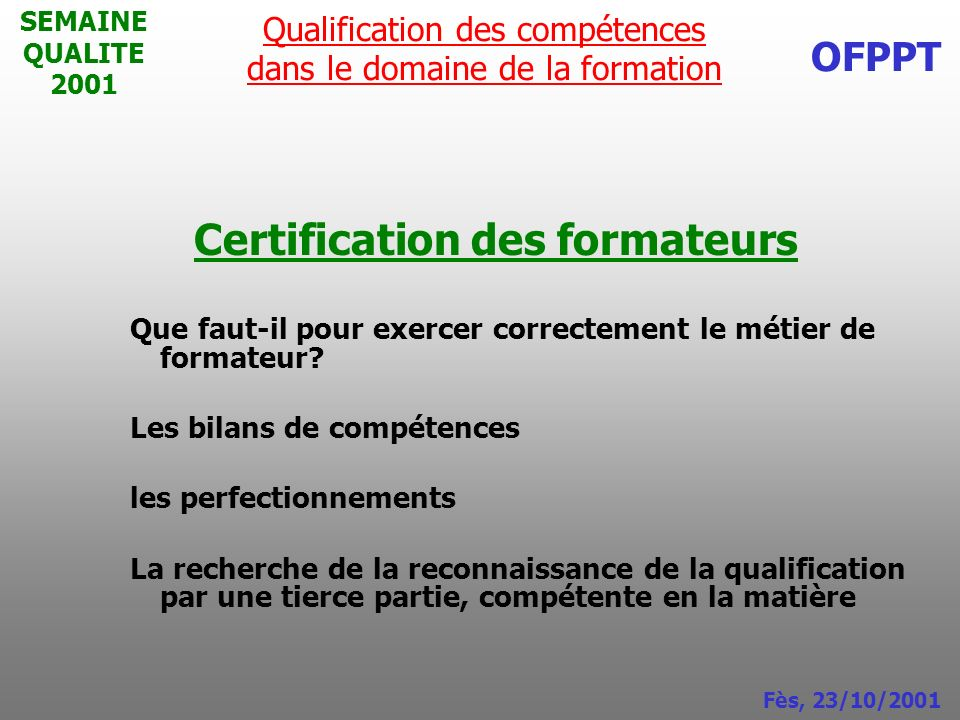 SEMAINE QUALITE 2001 Certification des formateurs Que faut-il pour exercer correctement le métier de formateur? Les bilans de compétences les perfecti