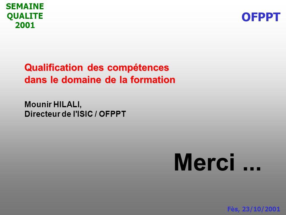 SEMAINE QUALITE 2001 Qualification des compétences dans le domaine de la formation Mounir HILALI, Directeur de l'ISIC / OFPPT Merci... OFPPT Fès, 23/1
