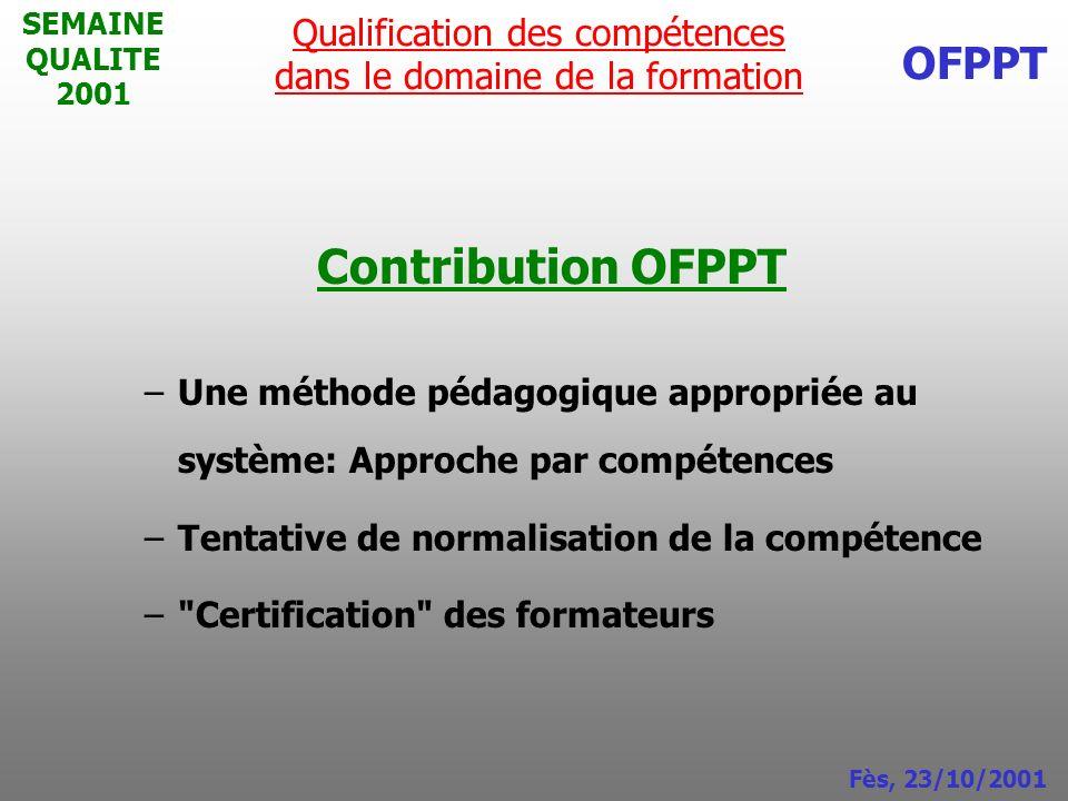SEMAINE QUALITE 2001 Contribution OFPPT –Une méthode pédagogique appropriée au système: Approche par compétences –Tentative de normalisation de la com