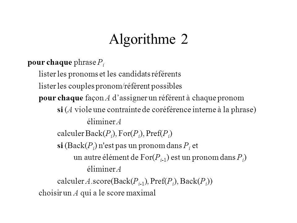 Algorithme 2 pour chaque phrase P i lister les pronoms et les candidats référents lister les couples pronom/référent possibles pour chaque façon A dassigner un référent à chaque pronom si (A viole une contrainte de coréférence interne à la phrase) éliminer A calculer Back(P i ), For(P i ), Pref(P i ) si (Back(P i ) n est pas un pronom dans P i et un autre élément de For(P i-1 ) est un pronom dans P i ) éliminer A calculer A.score(Back(P i-1 ), Pref(P i ), Back(P i )) choisir un A qui a le score maximal