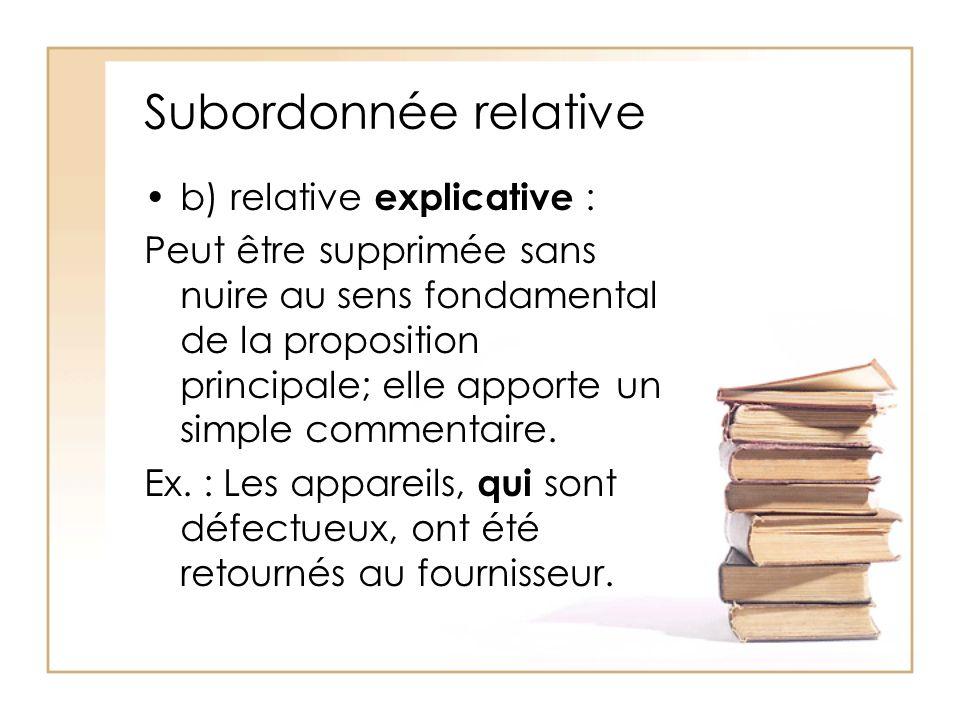 Subordonnée relative b) relative explicative : Peut être supprimée sans nuire au sens fondamental de la proposition principale; elle apporte un simple
