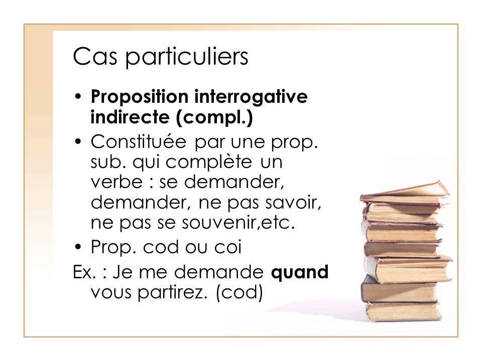 Cas particuliers Proposition interrogative indirecte (compl.) Constituée par une prop. sub. qui complète un verbe : se demander, demander, ne pas savo