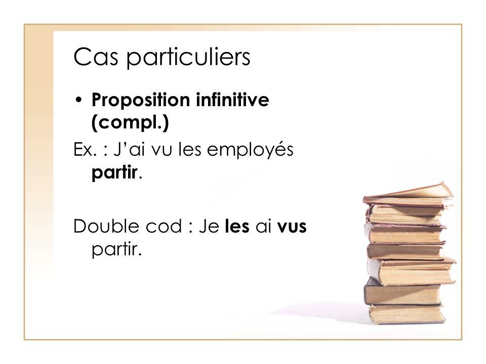 Cas particuliers Proposition infinitive (compl.) Ex. : Jai vu les employés partir. Double cod : Je les ai vus partir.