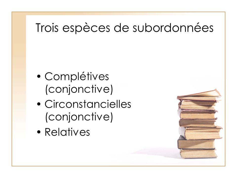 Trois espèces de subordonnées Complétives (conjonctive) Circonstancielles (conjonctive) Relatives