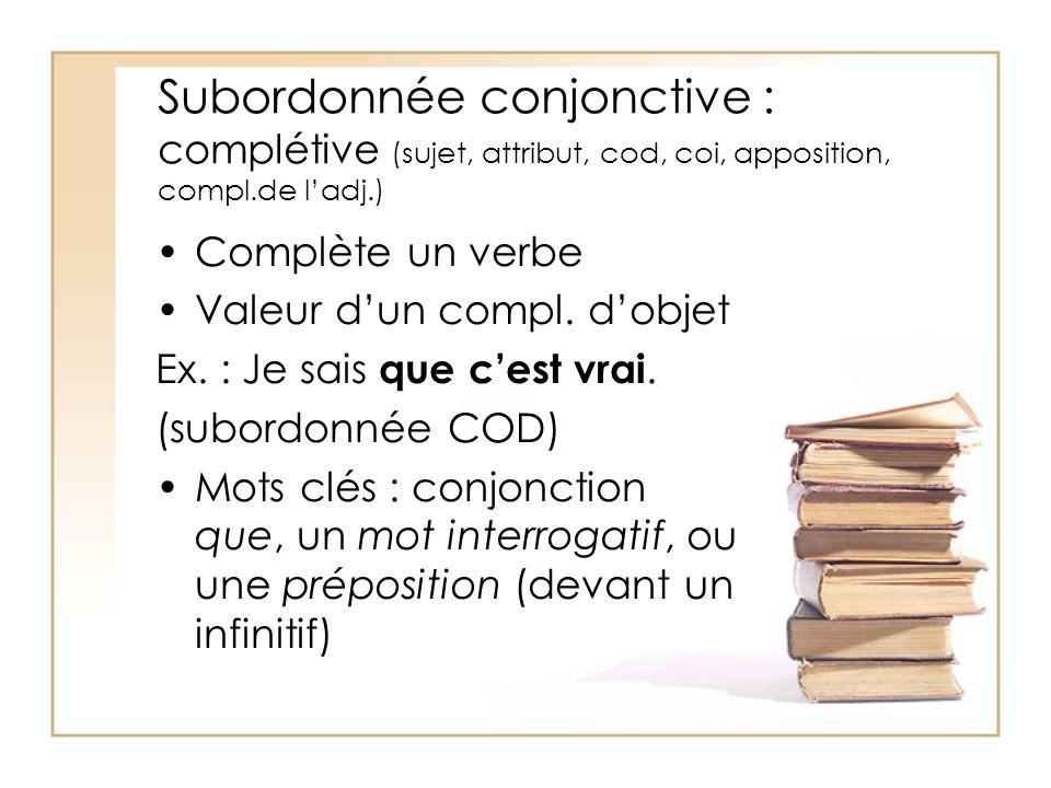 Subordonnée conjonctive : complétive (sujet, attribut, cod, coi, apposition, compl.de ladj.) Complète un verbe Valeur dun compl. dobjet Ex. : Je sais