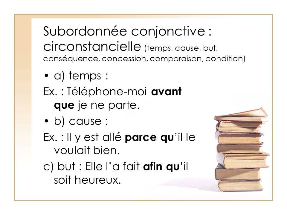 Subordonnée conjonctive : circonstancielle (temps, cause, but, conséquence, concession, comparaison, condition) a) temps : Ex. : Téléphone-moi avant q