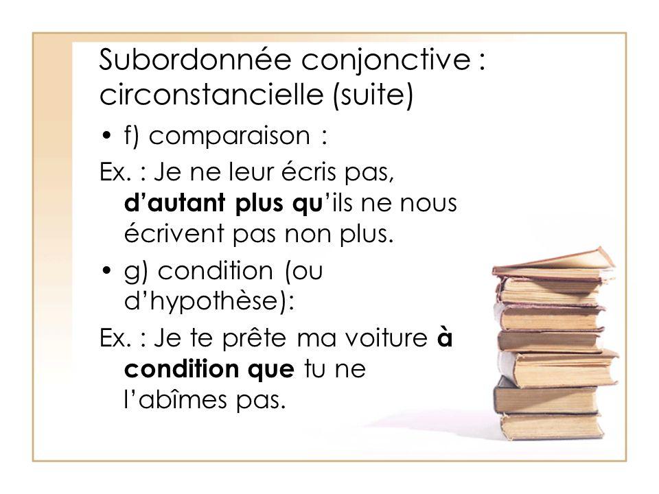 Subordonnée conjonctive : circonstancielle (suite) f) comparaison : Ex. : Je ne leur écris pas, dautant plus qu ils ne nous écrivent pas non plus. g)