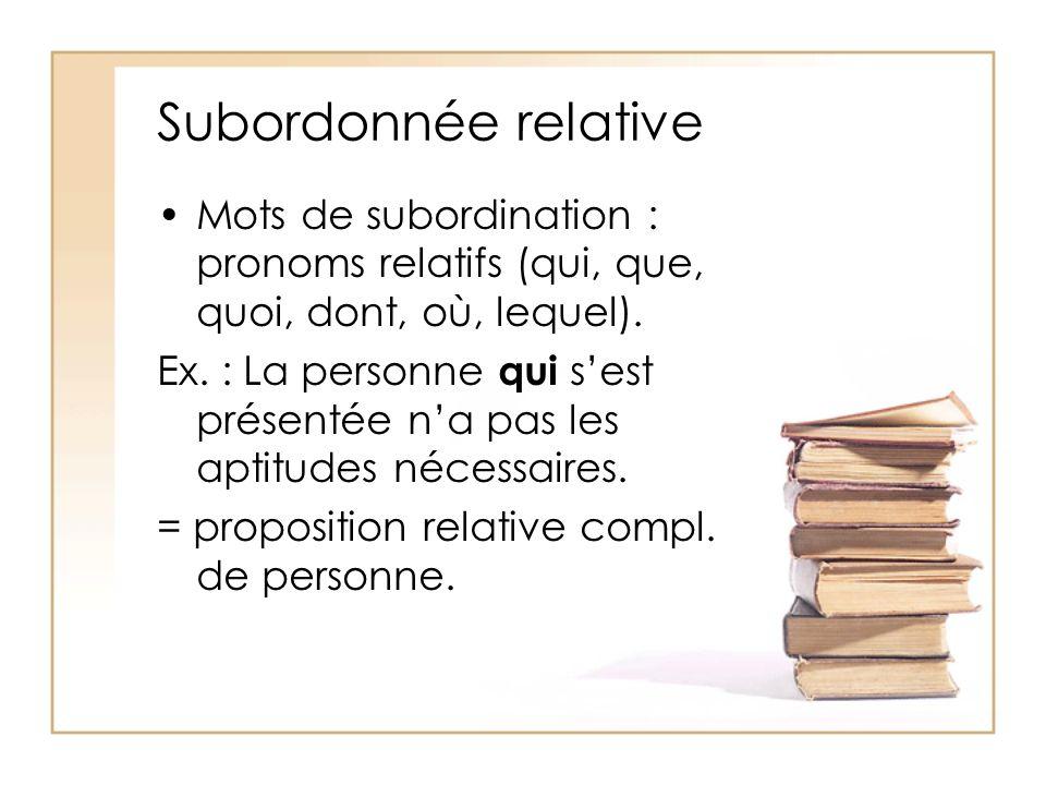 Subordonnée relative Mots de subordination : pronoms relatifs (qui, que, quoi, dont, où, lequel). Ex. : La personne qui sest présentée na pas les apti
