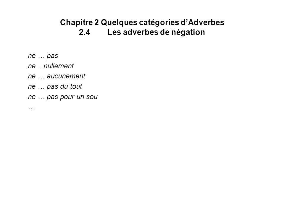 Chapitre 2 Quelques catégories dAdverbes 2.4Les adverbes de négation ne … pas ne.. nullement ne … aucunement ne … pas du tout ne … pas pour un sou …