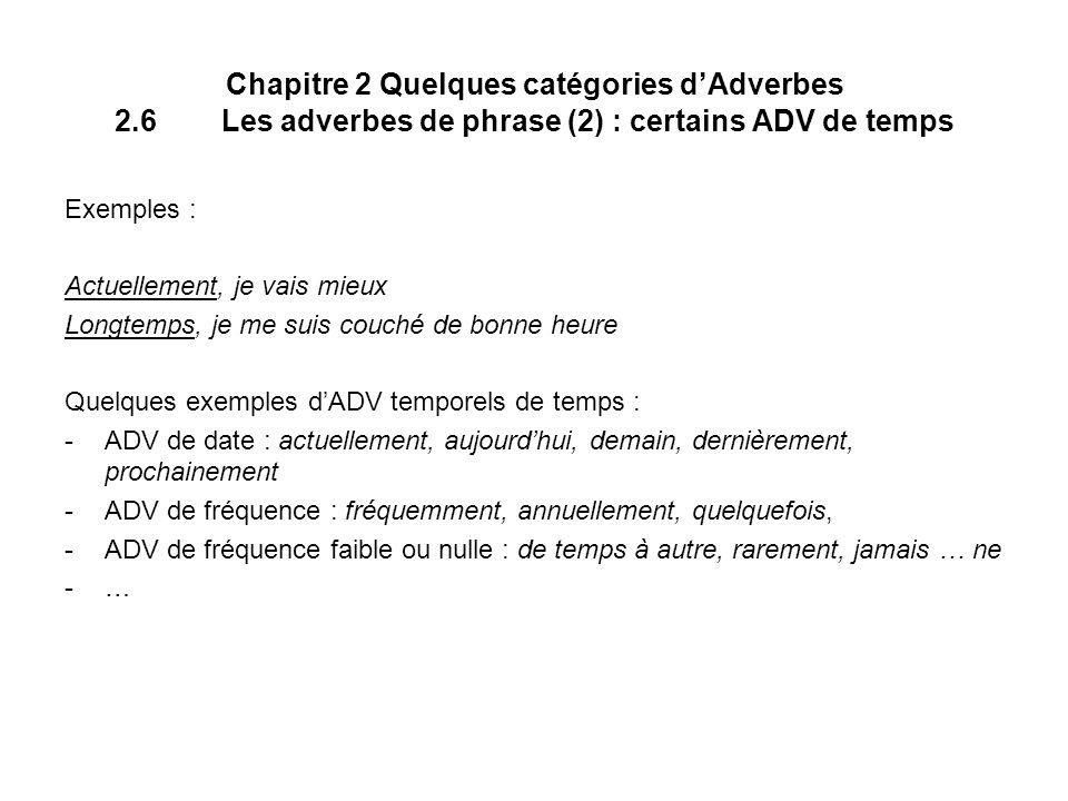 Chapitre 2 Quelques catégories dAdverbes 2.6Les adverbes de phrase (2) : certains ADV de temps Exemples : Actuellement, je vais mieux Longtemps, je me suis couché de bonne heure Quelques exemples dADV temporels de temps : -ADV de date : actuellement, aujourdhui, demain, dernièrement, prochainement -ADV de fréquence : fréquemment, annuellement, quelquefois, -ADV de fréquence faible ou nulle : de temps à autre, rarement, jamais … ne -…