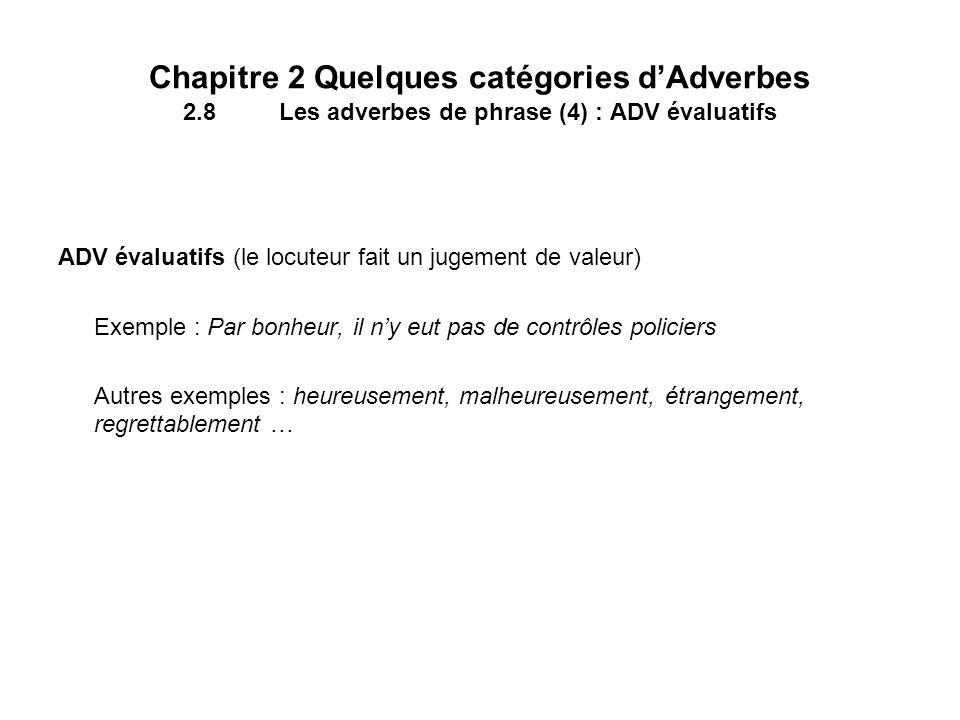 Chapitre 2 Quelques catégories dAdverbes 2.8Les adverbes de phrase (4) : ADV évaluatifs ADV évaluatifs (le locuteur fait un jugement de valeur) Exempl