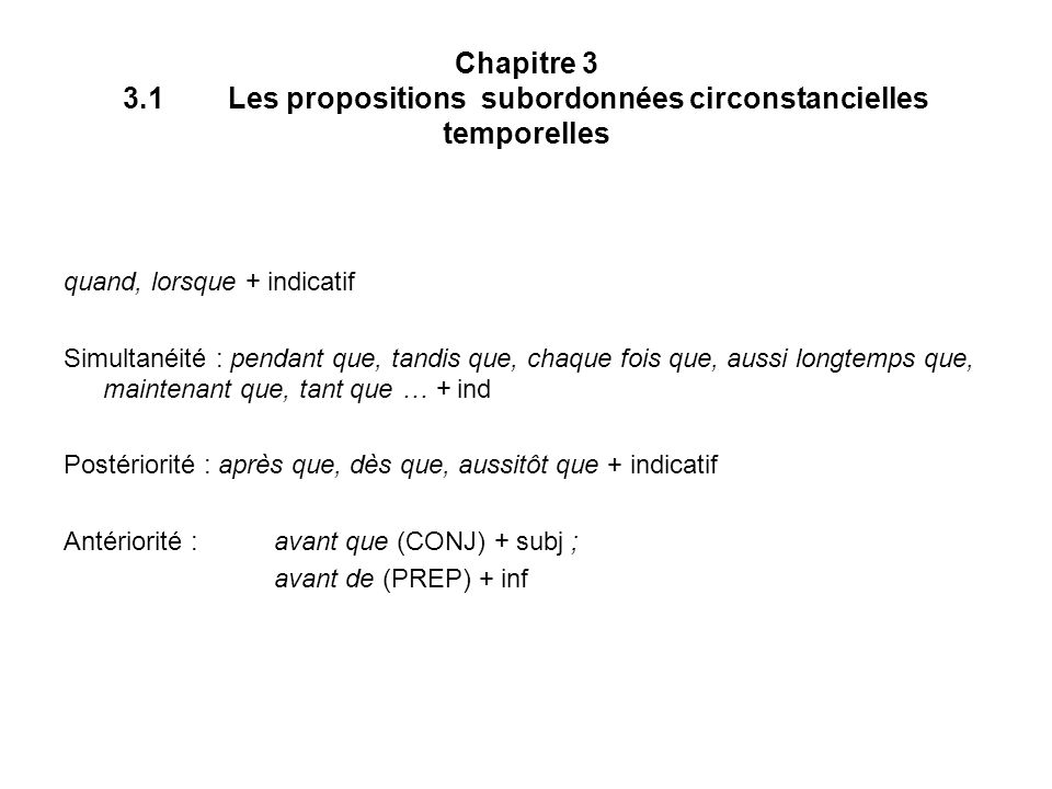 Chapitre 3 3.1Les propositions subordonnées circonstancielles temporelles quand, lorsque + indicatif Simultanéité : pendant que, tandis que, chaque fois que, aussi longtemps que, maintenant que, tant que … + ind Postériorité : après que, dès que, aussitôt que + indicatif Antériorité : avant que (CONJ) + subj ; avant de (PREP) + inf