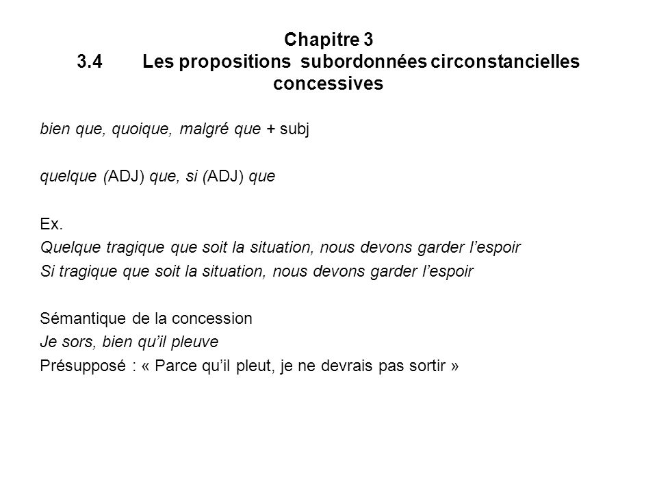 Chapitre 3 3.4Les propositions subordonnées circonstancielles concessives bien que, quoique, malgré que + subj quelque (ADJ) que, si (ADJ) que Ex.