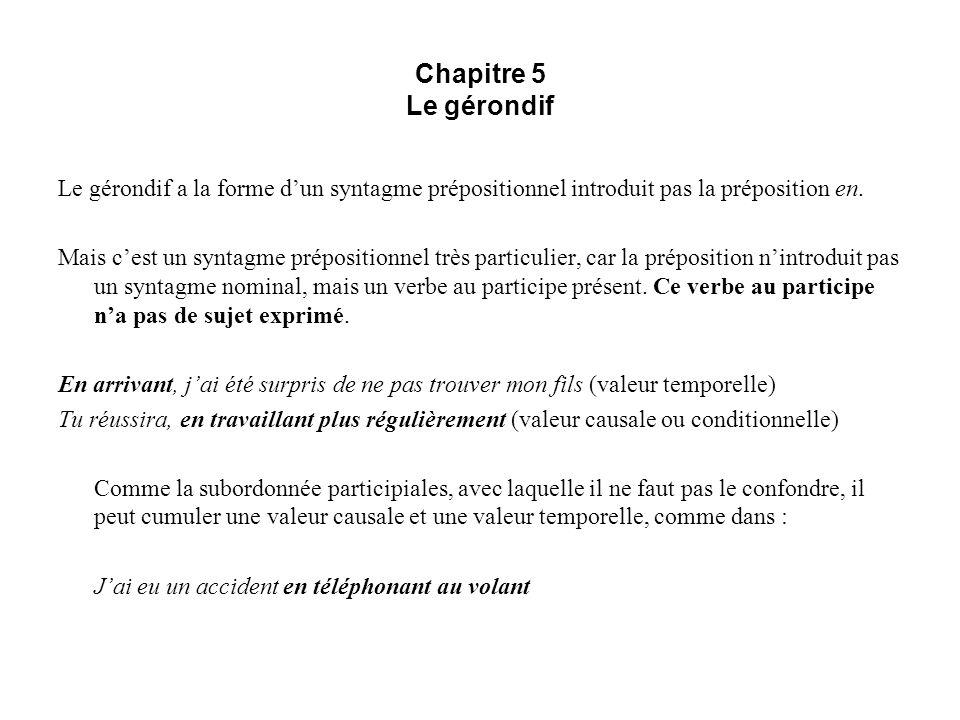Chapitre 5 Le gérondif Le gérondif a la forme dun syntagme prépositionnel introduit pas la préposition en. Mais cest un syntagme prépositionnel très p