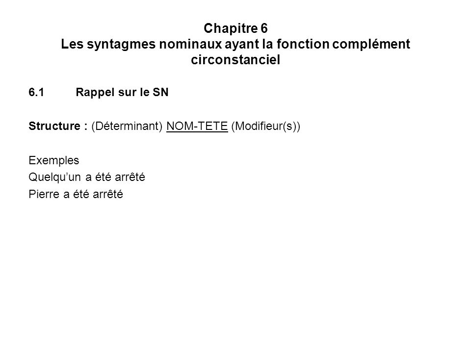 Chapitre 6 Les syntagmes nominaux ayant la fonction complément circonstanciel 6.1Rappel sur le SN Structure : (Déterminant) NOM-TETE (Modifieur(s)) Exemples Quelquun a été arrêté Pierre a été arrêté