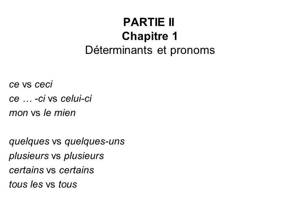 PARTIE II Chapitre 1 Déterminants et pronoms ce vs ceci ce … -ci vs celui-ci mon vs le mien quelques vs quelques-uns plusieurs vs plusieurs certains v