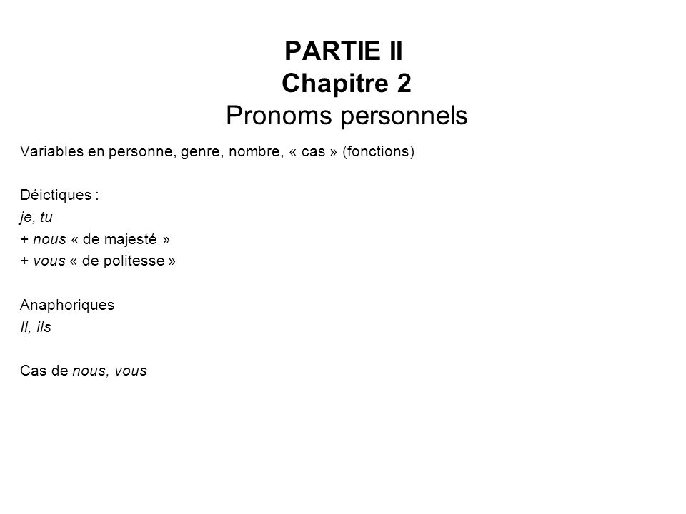 PARTIE II Chapitre 2 Pronoms personnels Variables en personne, genre, nombre, « cas » (fonctions) Déictiques : je, tu + nous « de majesté » + vous « d