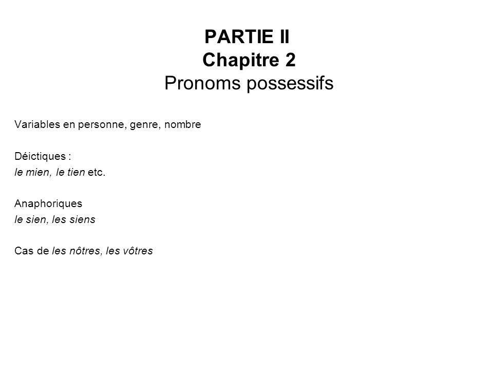 PARTIE II Chapitre 2 Pronoms possessifs Variables en personne, genre, nombre Déictiques : le mien, le tien etc. Anaphoriques le sien, les siens Cas de