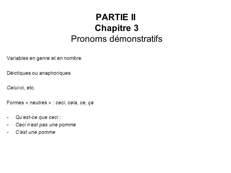 PARTIE II Chapitre 3 Pronoms démonstratifs Variables en genre et en nombre Déictiques ou anaphoriques Celui-ci, etc. Formes « neutres » : ceci, cela,