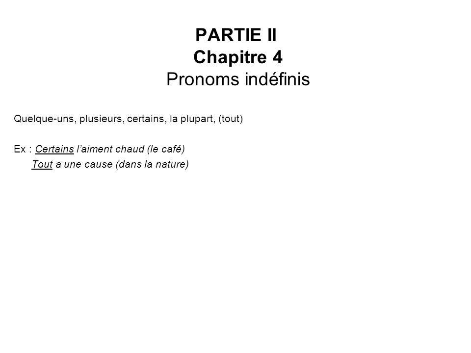 PARTIE II Chapitre 4 Pronoms indéfinis Quelque-uns, plusieurs, certains, la plupart, (tout) Ex : Certains laiment chaud (le café) Tout a une cause (dans la nature)