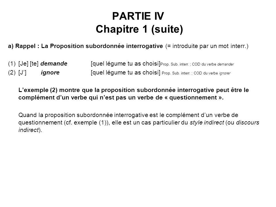 PARTIE IV Chapitre 1 (suite) a) Rappel : La Proposition subordonnée interrogative (= introduite par un mot interr.) (1)[Je] [te] demande [quel légume