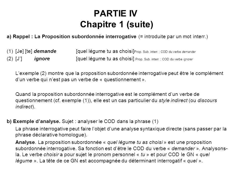 PARTIE IV Chapitre 1 (suite) a) Rappel : La Proposition subordonnée interrogative (= introduite par un mot interr.) (1)[Je] [te] demande[quel légume tu as choisi] Prop.
