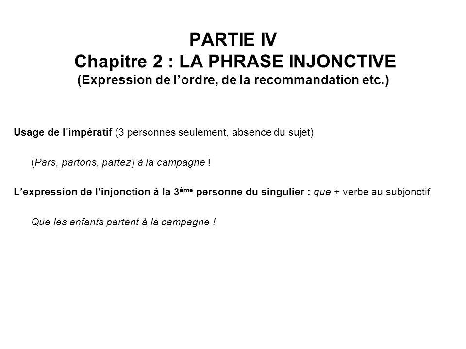 PARTIE IV Chapitre 2 : LA PHRASE INJONCTIVE (Expression de lordre, de la recommandation etc.) Usage de limpératif (3 personnes seulement, absence du sujet) (Pars, partons, partez) à la campagne .
