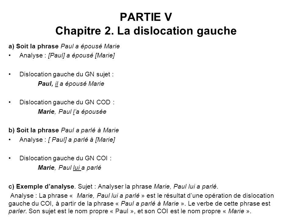 PARTIE V Chapitre 2. La dislocation gauche a) Soit la phrase Paul a épousé Marie Analyse : [Paul] a épousé [Marie] Dislocation gauche du GN sujet : Pa