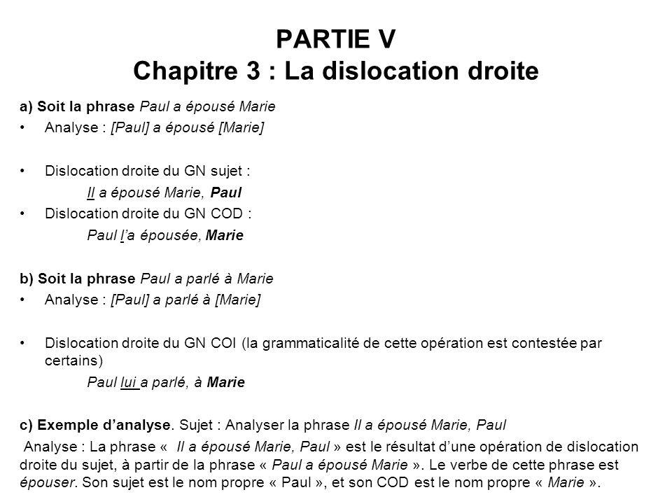 PARTIE V Chapitre 3 : La dislocation droite a) Soit la phrase Paul a épousé Marie Analyse : [Paul] a épousé [Marie] Dislocation droite du GN sujet : I