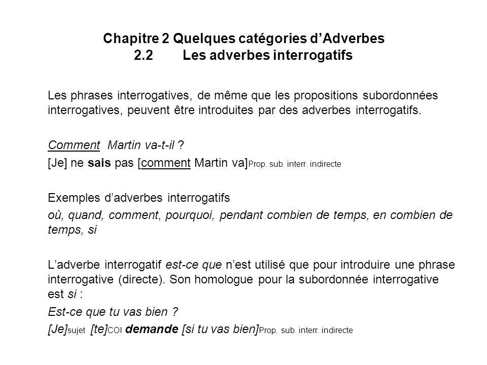 Chapitre 2 Quelques catégories dAdverbes 2.3Les adverbes quantifieurs (et intensifs) Les Adverbes quantifieurs (et intensifs) peuvent porter sur un grand nombre de catégories lexicales : Adverbes portant sur un ADJ : très, peu, assez, tout à fait, infiniment … Adverbes portant sur un V : beaucoup, peu, ne … pas du tout Adverbes portant sur une PREP (ex.