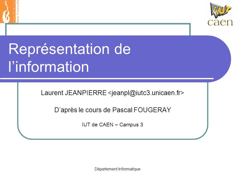 Département Informatique Représentation de linformation Laurent JEANPIERRE Daprès le cours de Pascal FOUGERAY IUT de CAEN – Campus 3