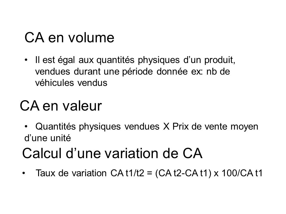 CA en volume Il est égal aux quantités physiques dun produit, vendues durant une période donnée ex: nb de véhicules vendus CA en valeur Quantités phys