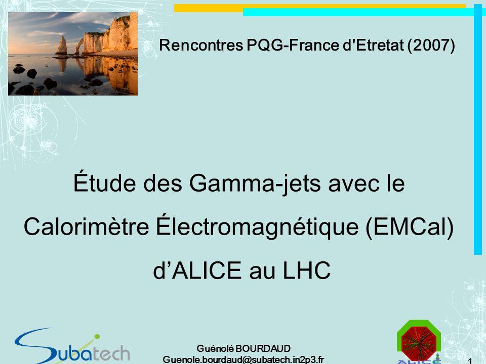1 Guénolé BOURDAUD Guenole.bourdaud@subatech.in2p3.fr Étude des Gamma-jets avec le Calorimètre Électromagnétique (EMCal) dALICE au LHC Rencontres PQG-France d Etretat (2007)