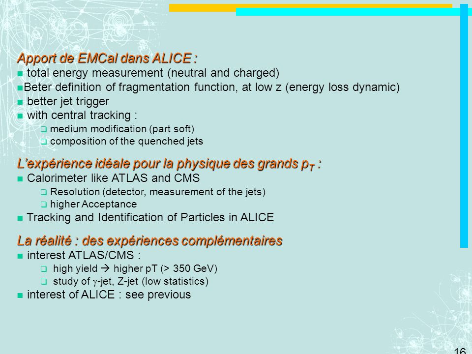 16 Apport de EMCal dans ALICE : total energy measurement (neutral and charged) Beter definition of fragmentation function, at low z (energy loss dynam