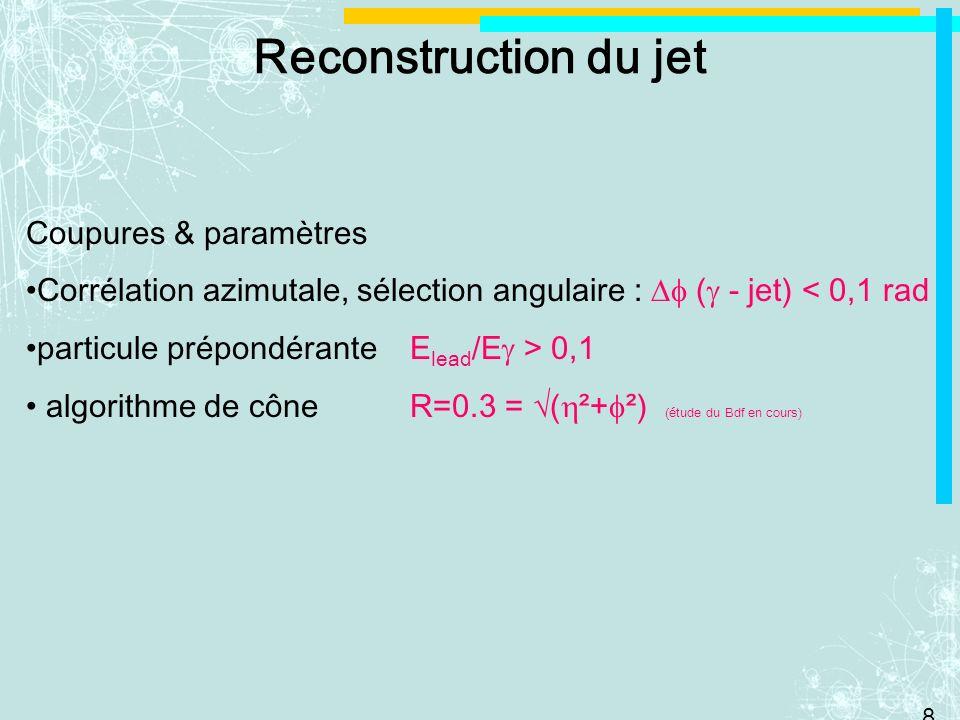 8 Reconstruction du jet Coupures & paramètres Corrélation azimutale, sélection angulaire : ( - jet) < 0,1 rad particule prépondérante E lead /E > 0,1 algorithme de cône R=0.3 = ( ²+ ²) (étude du Bdf en cours)