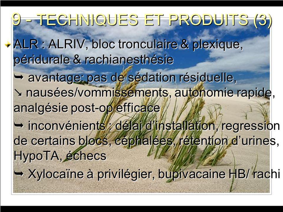 9 - TECHNIQUES ET PRODUITS (3) ALR : ALRIV, bloc tronculaire & plexique, péridurale & rachianesthésie avantage: pas de sédation résiduelle, nausées/vo