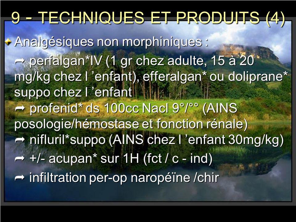 9 - TECHNIQUES ET PRODUITS (4) Analgésiques non morphiniques : perfalgan*IV (1 gr chez adulte, 15 à 20 mg/kg chez l enfant), efferalgan* ou doliprane*