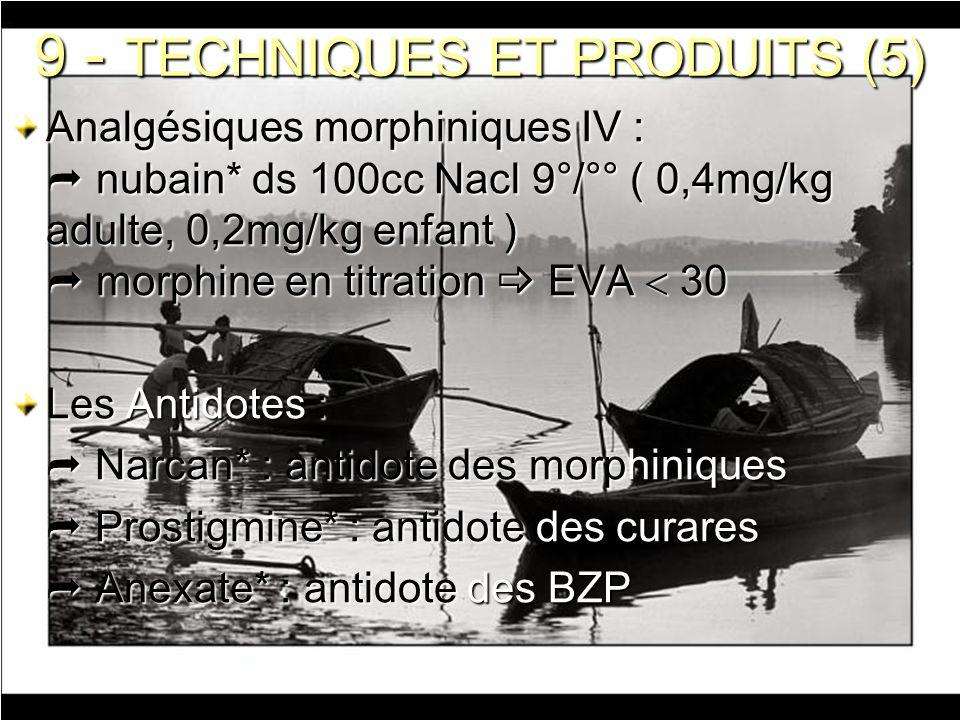9 - TECHNIQUES ET PRODUITS (5) Analgésiques morphiniques IV : nubain* ds 100cc Nacl 9°/°° ( 0,4mg/kg adulte, 0,2mg/kg enfant ) morphine en titration E