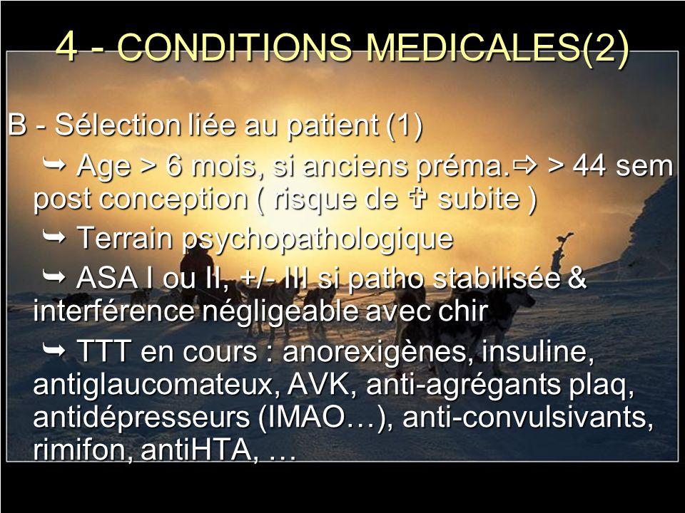 4 - CONDITIONS MEDICALES(2 ) B - Sélection liée au patient (1) Age > 6 mois, si anciens préma. > 44 sem post conception ( risque de subite ) Age > 6 m