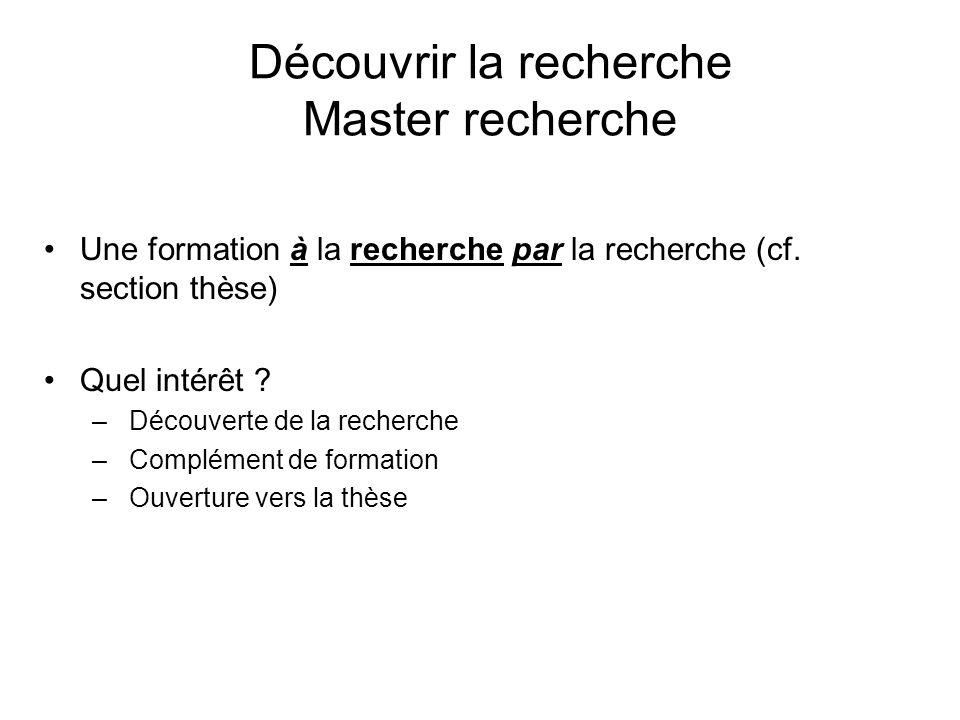 Découvrir la recherche Master recherche Une formation à la recherche par la recherche (cf. section thèse) Quel intérêt ? – Découverte de la recherche